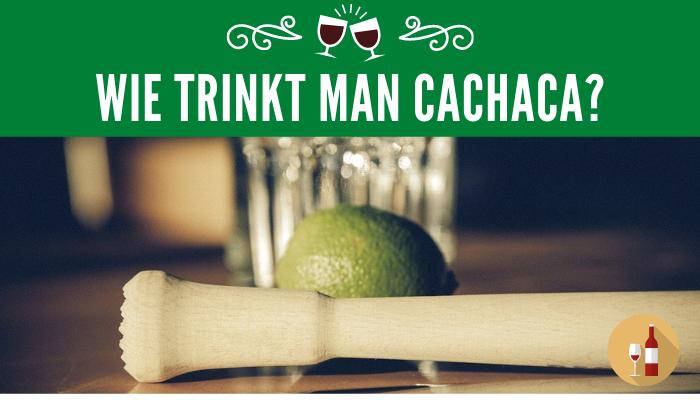 Wie trinkt man Cachaca